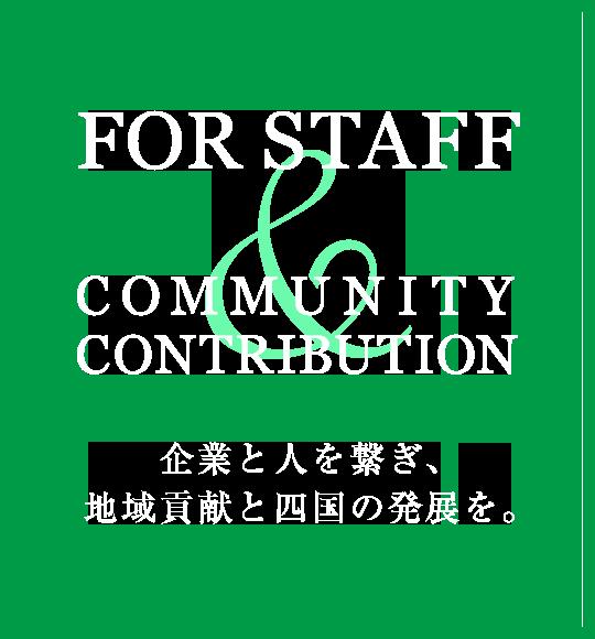 FOR STAFF COMMUNITY CONTRIBUTION 企業と人を繋ぎ、地域貢献と四国の発展を。